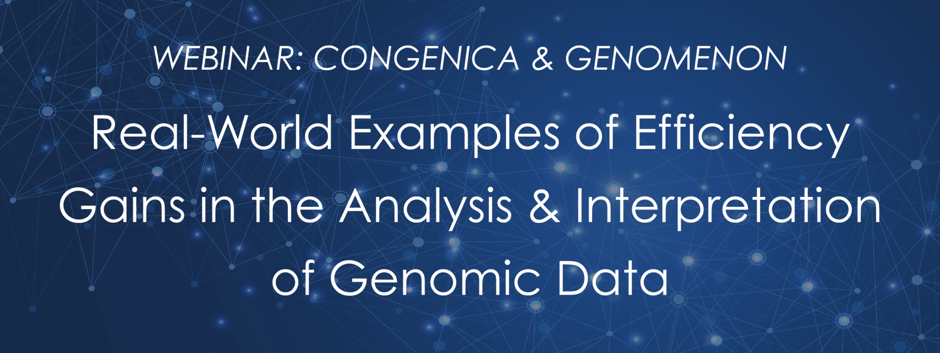 <h2><b>Upcoming Webinar:</h2> </b><Br> <h4><i>Webinar: Real-World Examples of Efficiency Gains in the Analysis & Interpretation of Genomic Data</h4></i>Thursday, November 14, 2019<br>11:00am EDT<br><br>